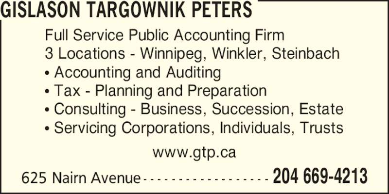 Gislason Targownik Peters, CGA (204-669-4213) - Display Ad - Full Service Public Accounting Firm 3 Locations - Winnipeg, Winkler, Steinbach ? Accounting and Auditing ? Tax - Planning and Preparation ? Consulting - Business, Succession, Estate ? Servicing Corporations, Individuals, Trusts 625 Nairn Avenue - - - - - - - - - - - - - - - - - - 204 669-4213 GISLASON TARGOWNIK PETERS www.gtp.ca