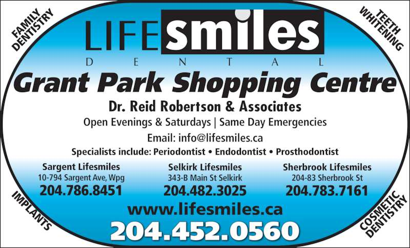 Lifesmiles Dental Corp (2044520560) - Display Ad - 204.482.3025 Sherbrook Lifesmiles 343-B Main St Selkirk www.lifesmiles.ca FA IST ILY DE NT RY TEETH HITENING IM PLANTS CO SM ET DE IC IST NT RY Sargent Lifesmiles 204.452.0560 Open Evenings & Saturdays | Same Day Emergencies Grant Park Shopping Centre Dr. Reid Robertson & Associates Specialists include: Periodontist ? Endodontist ? Prosthodontist 204.786.8451 10-794 Sargent Ave, Wpg Selkirk Lifesmiles 204.783.7161 204-83 Sherbrook St