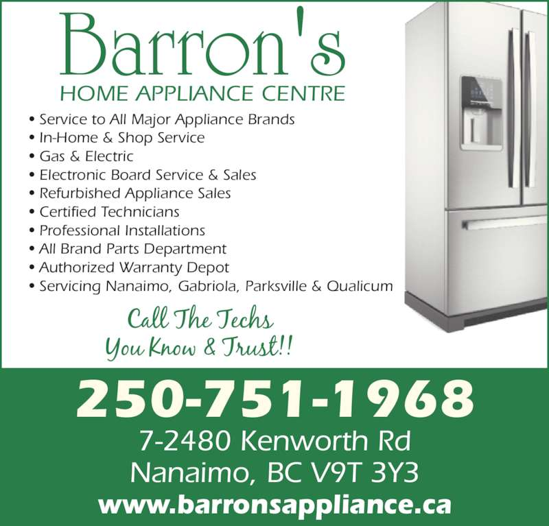 Barron's Home Appliance Centre Ltd (250-751-1968) - Display Ad - ? In-Home & Shop Service ? Gas & Electric ? Electronic Board Service & Sales ? Refurbished Appliance Sales ? Certified Technicians ? Professional Installations ? All Brand Parts Department ? Authorized Warranty Depot ? Servicing Nanaimo, Gabriola, Parksville & Qualicum HOME APPLIANCE CENTRE Barron's 250-751-1968 7-2480 Kenworth Rd Nanaimo, BC V9T 3Y3 www.barronsappliance.ca ? Service to All Major Appliance Brands