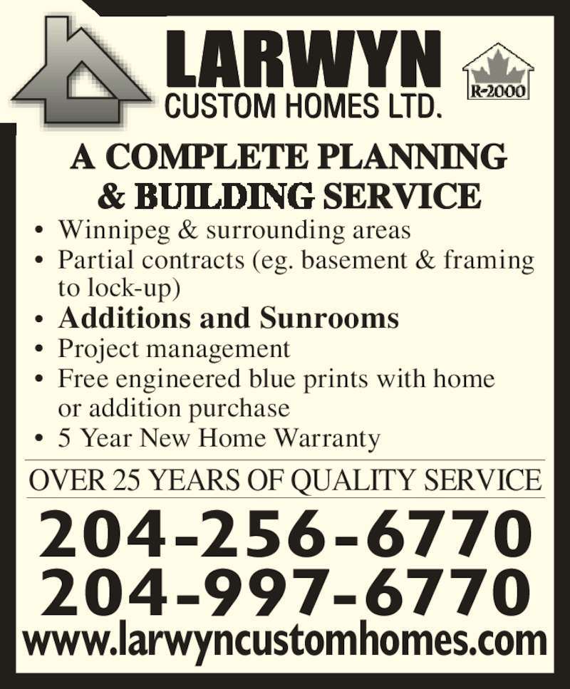 Larwyn Custom Homes Ltd (204-256-6770) - Display Ad - www.larwyncustomhomes.com 204-997-6770 204-256-6770 OVER 25 YEARS OF QUALITY SERVICE ? Winnipeg & surrounding areas ? Partial contracts (eg. basement & framing  to lock-up) ? Additions and Sunrooms ? Project management ? Free engineered blue prints with home  or addition purchase ? 5 Year New Home Warranty A COMPLETE PLANNING & SERVICE