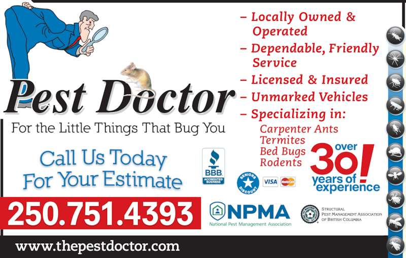 Pest Doctor (250-751-4393) - Display Ad - www.thepestdoctor.com 250.751.4393 ? Locally Owned &    Operated ? Dependable, Friendly    Service ? Licensed & Insured ? Unmarked Vehicles ? Specializing in: Carpenter Ants Termites Bed Bugs Rodents www.thepestdoctor.com 250.751.4393 ? Locally Owned &    Operated ? Dependable, Friendly    Service ? Licensed & Insured ? Unmarked Vehicles ? Specializing in: Carpenter Ants Termites Bed Bugs Rodents