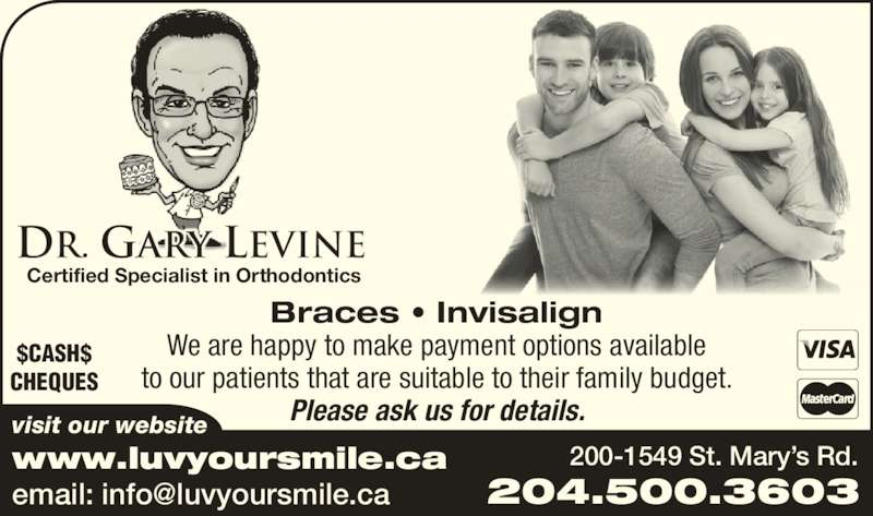 Dr Gary Levine Dental Corporation (2042535786) - Display Ad - $CASH$ visit our website www.luvyoursmile.ca Certified Specialist in Orthodontics Braces ? Invisalign We are happy to make payment options available to our patients that are suitable to their family budget. Please ask us for details. 200-1549 St. Mary?s Rd. 204.500.3603 Dr. Gary Levine CHEQUES