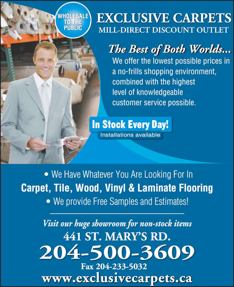 Exclusive Carpets 2008 Ltd (204-233-8158) - Display Ad - 204-500-3609 MILL-DIRECT DISCOUNT OUTLET Carpet, Tile, Wood, Vinyl & Laminate Flooring ? We Have Whatever You Are Looking For In ? We provide Free Samples and Estimates! The Best of Both Worlds...  f  l ... Visit our huge showroom for non-stock items 441 ST. MARY?S RD. Fax 204-233-5032 In Stock Every Day! Installations available WHOLESALE TO THE PUBLIC www.exclusivecarpets.ca We offer the lowest possible prices in  a no-frills shopping environment,  combined with the highest  level of knowledgeable  customer service possible. EXCLUSIVE CARPETS