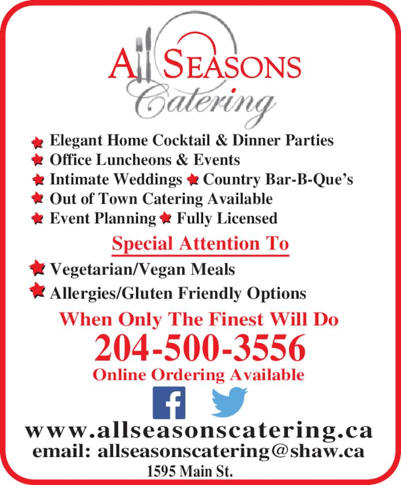 All Seasons Catering (204-477-1897) - Display Ad - www.allseasonscatering.ca When Only The Finest Will Do Online Ordering Available 204-500-3556 Special Attention To Vegetarian/Vegan Meals Allergies/Gluten Friendly Options 1595 Main St. Elegant Home Cocktail & Dinner Parties Office Luncheons & Events Intimate Weddings     Country Bar-B-Que?s Out of Town Catering Available Event Planning     Fully Licensed