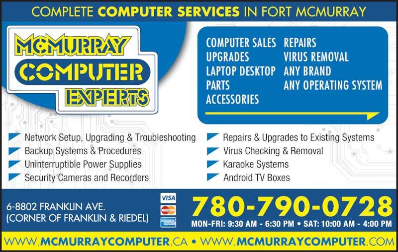McMurray Computer Experts (780-790-0728) - Display Ad - Karaoke Systems COMPUTER SALES UPGRADES LAPTOP DESKTOP PARTS ACCESSORIES REPAIRS VIRUS REMOVAL ANY BRAND ANY OPERATING SYSTEM 780-790-0728 COMPLETE COMPUTER SERVICES IN FORT MCMURRAY WWW.MCMURRAYCOMPUTER.CA ? WWW.MCMURRAYCOMPUTER.COM 6-8802 FRANKLIN AVE. (CORNER OF FRANKLIN & RIEDEL) MON-FRI: 9:30 AM - 6:30 PM ? SAT: 10:00 AM - 4:00 PM Network Setup, Upgrading & Troubleshooting Backup Systems & Procedures Uninterruptible Power Supplies Security Cameras and Recorders  Repairs & Upgrades to Existing Systems Android TV Boxes Virus Checking & Removal