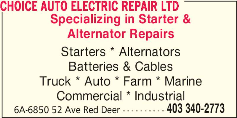 Choice Auto Electric Repair Ltd (403-340-2773) - Display Ad - Starters * Alternators Batteries & Cables Truck * Auto * Farm * Marine Commercial * Industrial 6A-6850 52 Ave Red Deer - - - - - - - - - - 403 340-2773 CHOICE AUTO ELECTRIC REPAIR LTD Specializing in Starter & Alternator Repairs
