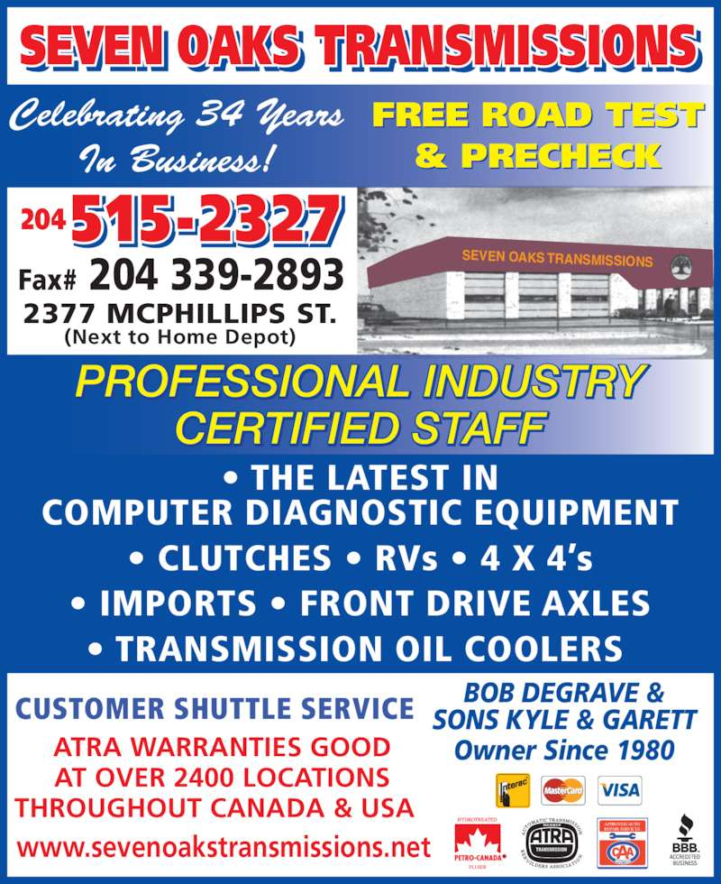 Seven Oaks Transmissions (204-338-7067) - Display Ad - TRANSMISSIONSI ISEVEN OAKS  SEVEN OAKS  TRANSMISSIONS Celebrating 34 Years In Business! Fax# 204 339-2893 2377 MCPHILLIPS ST. (Next to Home Depot) ? THE LATEST IN COMPUTER DIAGNOSTIC EQUIPMENT ? CLUTCHES ? RVs ? 4 X 4?s ? IMPORTS ? FRONT DRIVE AXLES ? TRANSMISSION OIL COOLERS  CUSTOMER SHUTTLE SERVICE ATRA WARRANTIES GOOD AT OVER 2400 LOCATIONS THROUGHOUT CANADA & USA   www.sevenoakstransmissions.net APPROVED AUTO REPAIR SERVICES SONS KYLE & GARETT Owner Since 1980 PROFESSIONAL INDUSTRY FFTASD EIFITREC 204 515-2327 FREE ROAD TEST & PRECHECK BOB DEGRAVE &