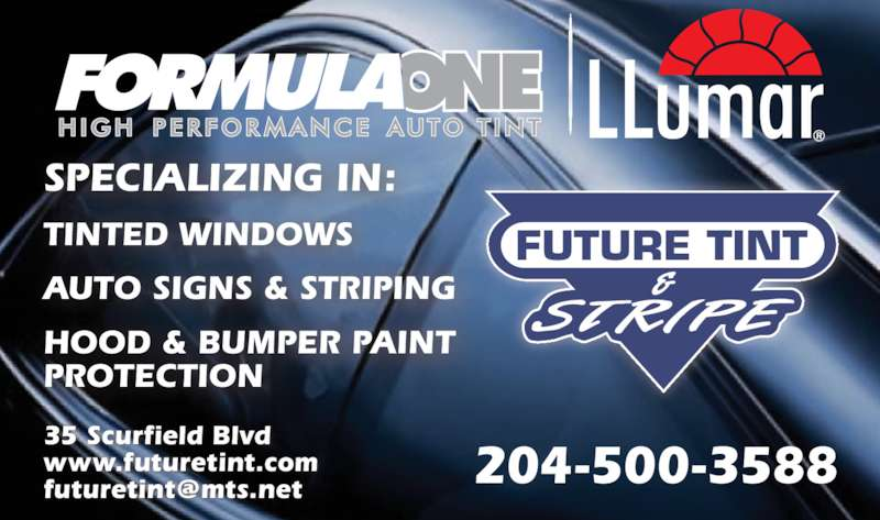 Future Tint & Stripe (204-453-7066) - Display Ad - TINTED WINDOWS AUTO SIGNS & STRIPING HOOD & BUMPER PAINT PROTECTION 35 Scurfield Blvd www.futuretint.com SPECIALIZING IN: