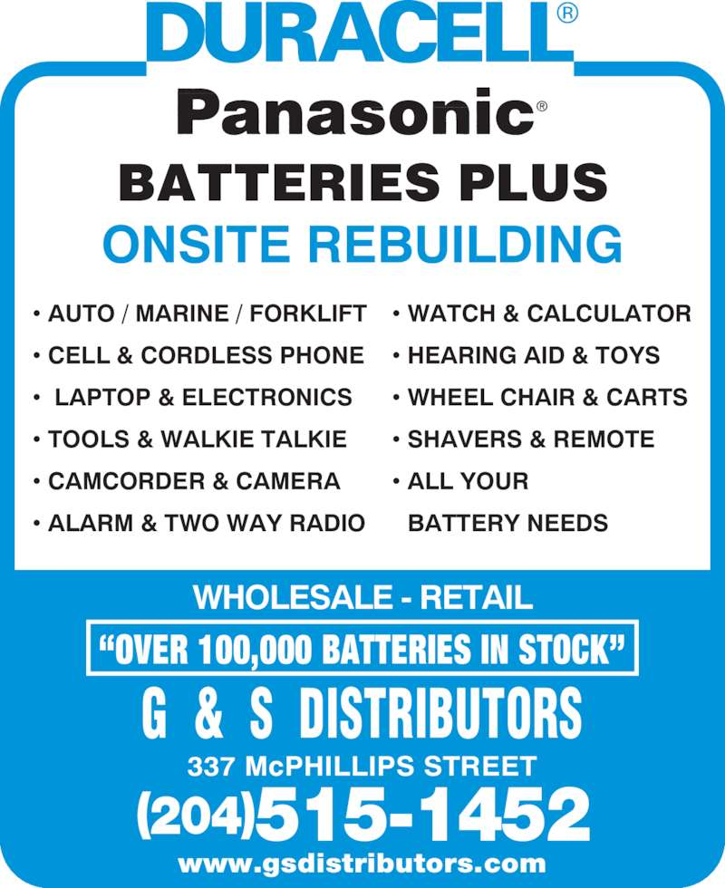 G & S Distributors (204-775-5143) - Display Ad - ? CELL & CORDLESS PHONE ?LAPTOP & ELECTRONICS ? TOOLS & WALKIE TALKIE ? CAMCORDER & CAMERA ? AUTO / MARINE / FORKLIFT ? ALARM & TWO WAY RADIO ? WATCH & CALCULATOR ? HEARING AID & TOYS ? WHEEL CHAIR & CARTS ? SHAVERS & REMOTE ? ALL YOUR  BATTERY NEEDS BATTERIES PLUS ONSITE REBUILDING WHOLESALE - RETAIL ?OVER 100,000 BATTERIES IN STOCK? G  &  S  DISTRIBUTORS 337 McPHILLIPS STREET (204)515-1452 www.gsdistributors.com