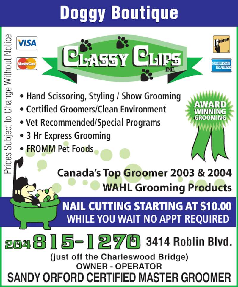 Classy Clips Inc (204-837-8140) - Display Ad - ou ge  W an ith t t o  Doggy Boutique OWNER - OPERATOR SANDY ORFORD CERTIFIED MASTER GROOMER (just off the Charleswood Bridge) NAIL CUTTING STARTING AT $10.00  WHILE YOU WAIT NO APPT REQUIRED AWARD WINNING an ge  W ith ou t N ot ice Pr ice s S ub jec t t o  Ch an ge  W ith ou t N ot ice 3414 Roblin Blvd. t N ot ice Ch Pr ice s S ub jec t t o  Ch ? Hand Scissoring, Styling / Show Grooming ? Certified Groomers/Clean Environment ? Vet Recommended/Special Programs ? 3 Hr Express Grooming ? FROMM Pet Foods Canada?s Top Groomer 2003 & 2004 WAHL Grooming Products Pr ice s S GROOMING ub jec t t o  Doggy Boutique OWNER - OPERATOR SANDY ORFORD CERTIFIED MASTER GROOMER (just off the Charleswood Bridge) NAIL CUTTING STARTING AT $10.00  WHILE YOU WAIT NO APPT REQUIRED AWARD WINNING an ge  W ith ou t N ot ice Pr ice s S ub jec t t o  Ch an ge  W ith an ge  W ith ou t N ot ice Ch Pr ice s S ub jec t t o  Ch ? Hand Scissoring, Styling / Show Grooming ? Certified Groomers/Clean Environment ? Vet Recommended/Special Programs ? 3 Hr Express Grooming ou t N ot ice 3414 Roblin Blvd. ? FROMM Pet Foods Canada?s Top Groomer 2003 & 2004 WAHL Grooming Products Pr ice s S GROOMING ub jec