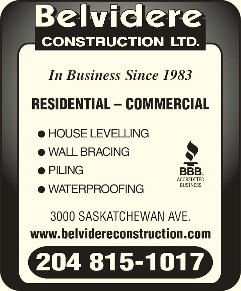 Belvidere Construction Ltd (204-837-3739) - Display Ad - www.belvidereconstruction.com ? HOUSE LEVELLING ? WALL BRACING ? PILING ? WATERPROOFING 204 815-1017 In Business Since 1983 RESIDENTIAL ? COMMERCIAL 3000 SASKATCHEWAN AVE.