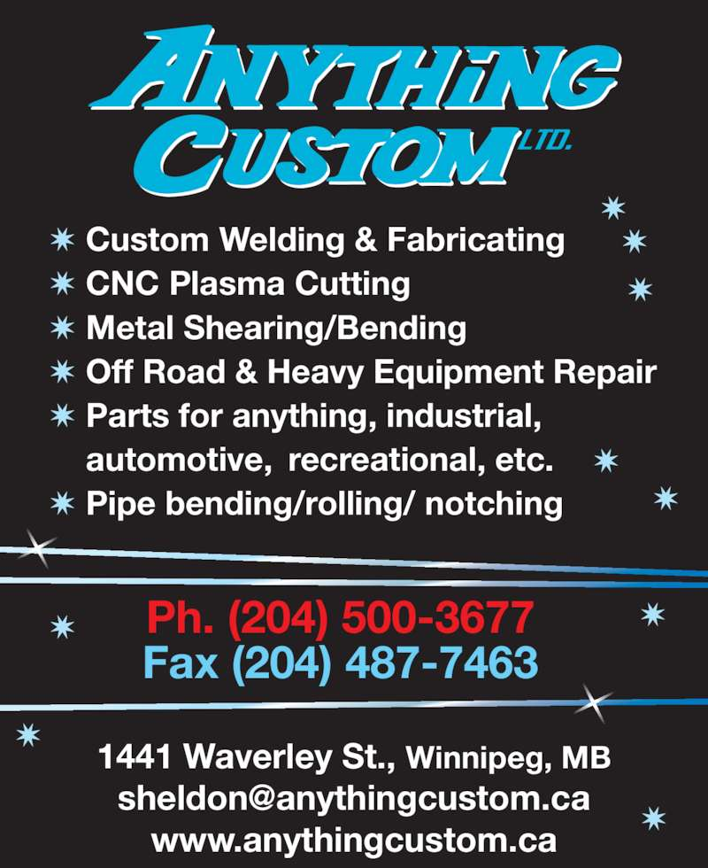 Anything Custom (204-487-7633) - Display Ad - Ph. (204) 500-3677 www.anythingcustom.ca Fax (204) 487-7463 ? Custom Welding & Fabricating ? CNC Plasma Cutting ? Metal Shearing/Bending ? Off Road & Heavy Equipment Repair ? Parts for anything, industrial,  automotive, recreational, etc. ? Pipe bending/rolling/ notching 1441 Waverley St., Winnipeg, MB