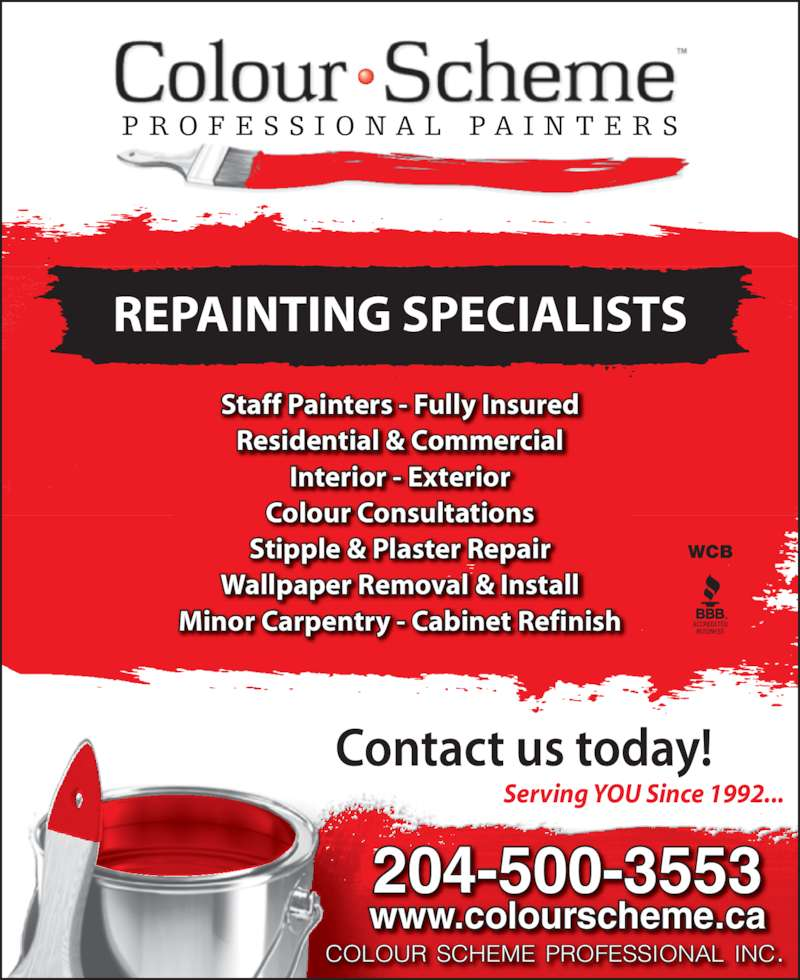Colour Scheme Professional Painters (204-452-3633) - Display Ad - www.colourscheme.ca COLOUR SCHEME PROFESSIONAL INC. Staff Painters - Fully Insured Residential & Commercial Interior - Exterior Colour Consultations Stipple & Plaster Repair Wallpaper Removal & Install Minor Carpentry - Cabinet Refinish Serving YOU Since 1992... WCB REPAINTING SPECIALISTS P R O F E S S I O N A L  P A I N T E R S 204-500-3553