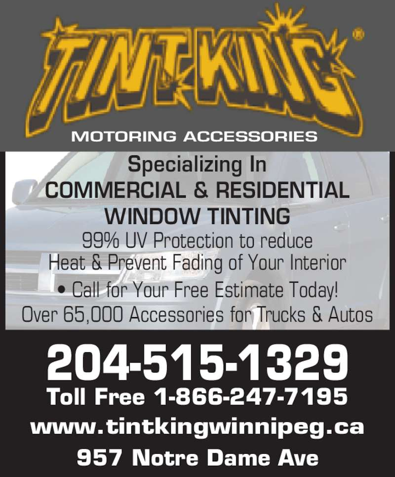 Tint King (204-775-4825) - Display Ad - Specializing In 99% UV Protection to reduce Heat & Prevent Fading of Your Interior ? Call for Your Free Estimate Today! Over 65,000 Accessories for Trucks & Autos www.tintkingwinnipeg.ca 957 Notre Dame Ave MOTORING ACCESSORIES COMMERCIAL & RESIDENTIAL WINDOW TINTING 204-515-1329 Toll Free 1-866-247-7195