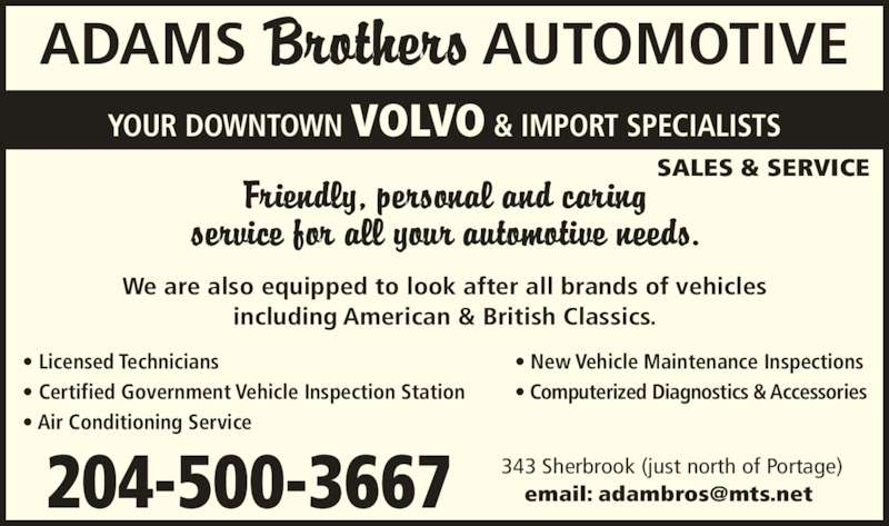 Adams Brothers Automotive (204-774-4122) - Display Ad - SALES & SERVICE We are also equipped to look after all brands of vehicles including American & British Classics. ADAMS                AUTOMOTIVE YOUR DOWNTOWN VOLVO & IMPORT SPECIALISTS ? Licensed Technicians ? Certified Government Vehicle Inspection Station ? Air Conditioning Service ? New Vehicle Maintenance Inspections ? Computerized Diagnostics & Accessories