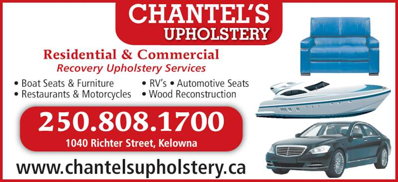Chantel's Upholstery (250-808-1700) - Display Ad - Recovery Upholstery Services ? Boat Seats & Furniture ? Restaurants & Motorcycles ? RV?s ? Automotive Seats ? Wood Reconstruction 250.808.1700 1040 Richter Street, Kelowna www.chantelsupholstery.ca UPHOLSTERY CHANTEL?S Residential & Commercial