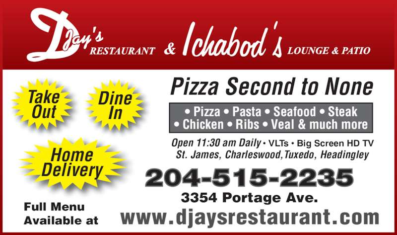 D-Jay's Restaurant Ichabod's Lounge & Patio (2048883361) - Display Ad - Pizza Second to NoneTake Out Home Delivery • Pizza • Pasta • Seafood • Steak • Chicken • Ribs • Veal & much more St. James, Charleswood,Tuxedo, Headingley Open 11:30 am Daily • VLTs • Big Screen HD TV 204-515-2235 Full Menu Available at 3354 Portage Ave. Dine In