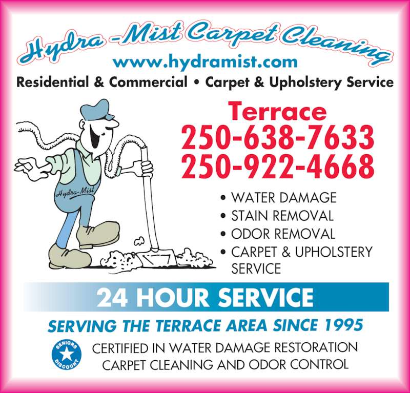 Hydra-Mist Carpet Cleaning (250-638-7633) - Display Ad - Residential & Commercial ? Carpet & Upholstery Service SERVICE www.hydramist.com Terrace 250-638-7633 250-922-4668 Hydra-Mist SERVING THE TERRACE AREA SINCE 1995 CERTIFIED IN WATER DAMAGE RESTORATION CARPET CLEANING AND ODOR CONTROL 24 HOUR SERVICE ? WATER DAMAGE ? STAIN REMOVAL ? ODOR REMOVAL ? CARPET & UPHOLSTERY