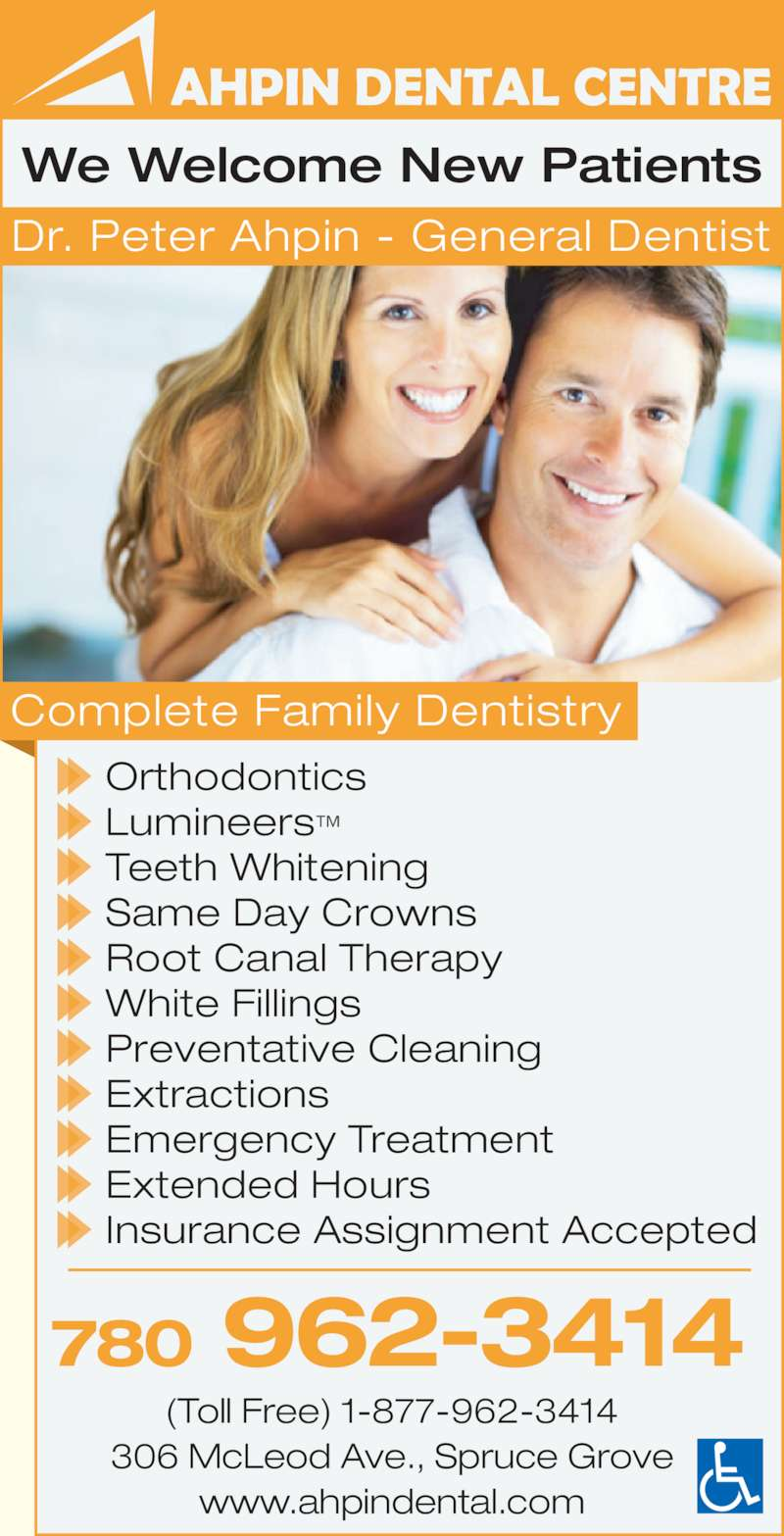 Ahpin Dental Centre (7809623414) - Display Ad - 780 962-3414 (Toll Free) 1-877-962-3414 306 McLeod Ave., Spruce Grove www.ahpindental.com We Welcome New Patients Orthodontics Lumineers? Teeth Whitening Same Day Crowns Root Canal Therapy White Fillings Preventative Cleaning Extractions Emergency Treatment Extended Hours Insurance Assignment Accepted Complete Family Dentistry Dr. Peter Ahpin - General Dentist