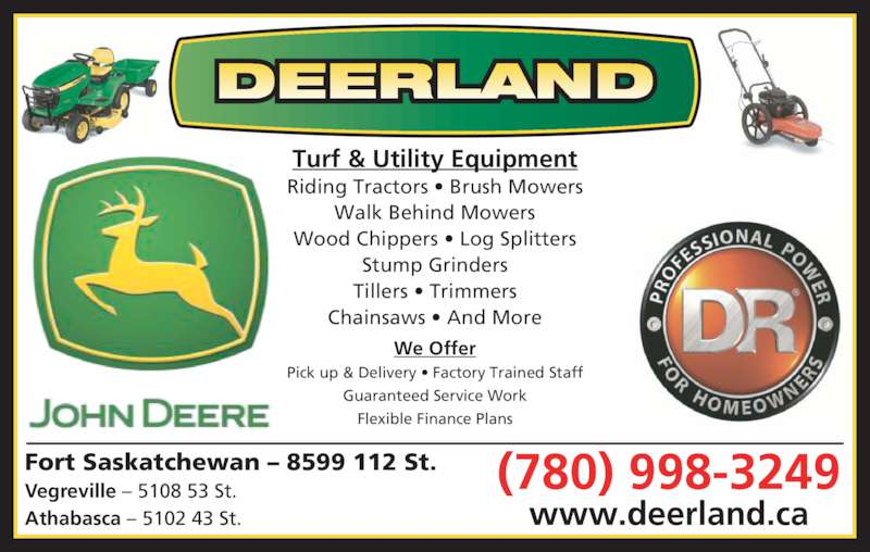 Deerland Equipment Ltd (780-998-3249) - Display Ad - Athabasca ? 5102 43 St. Turf & Utility Equipment Riding Tractors ? Brush Mowers Walk Behind Mowers Wood Chippers ? Log Splitters Stump Grinders Tillers ? Trimmers Chainsaws ? And More Pick up & Delivery ? Factory Trained Staff Guaranteed Service Work Flexible Finance Plans (780) 998-3249 Vegreville ? 5108 53 St. www.deerland.ca DEERLAND Fort Saskatchewan ? 8599 112 St. We Offer