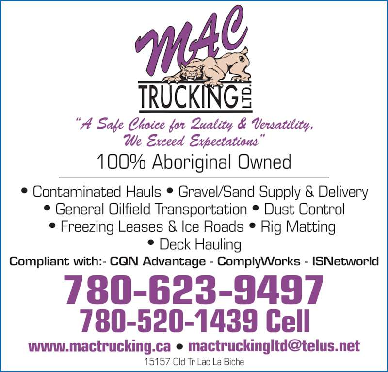 M A C Trucking Ltd (780-623-9497) - Display Ad - We Exceed Expectations? 15157 Old Tr Lac La Biche 780-623-9497 780-520-1439 Cell 100% Aboriginal Owned ? Contaminated Hauls ? Gravel/Sand Supply & Delivery ? General Oilfield Transportation ? Dust Control ? Freezing Leases & Ice Roads ? Rig Matting  ? Deck Hauling Compliant with:- CQN Advantage - ComplyWorks - ISNetworld ?A Safe Choice for Quality & Versatility,
