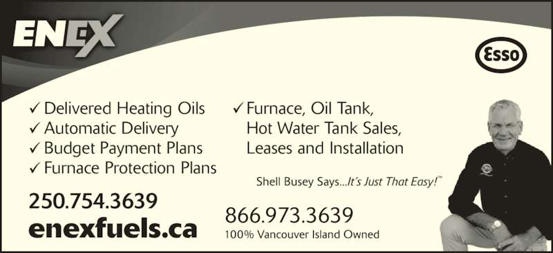 Enex Fuels Ltd (250-754-3639) - Display Ad - Furnace, Oil Tank,  Hot Water Tank Sales,  Leases and Installation 250.754.3639 Delivered Heating Oils 866.973.3639enexfuels.ca Automatic Delivery Budget Payment Plans Furnace Protection Plans