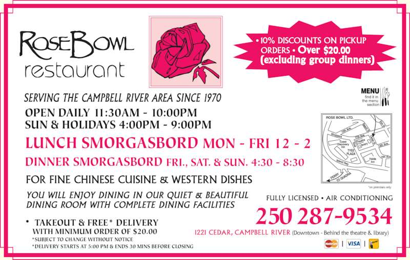 Rose Bowl Restaurant (2502879534) - Display Ad - (Downtown - Behind the theatre & library) *on premises only TAKEOUT & FREE* DELIVERY WITH MINIMUM ORDER OF $20.00 250 287-9534 *SUBJECT TO CHANGE WITHOUT NOTICE *DELIVERY STARTS AT 5:00 PM & ENDS 30 MINS BEFORE CLOSING  $20.00 DINNER SMORGASBORD FRI., SAT. & SUN. 4:30 - 8:30 OPEN DAILY 11:30AM - 10:00PM SUN & HOLIDAYS 4:00PM - 9:00PM LUNCH SMORGASBORD MON - FRI 12 - 2