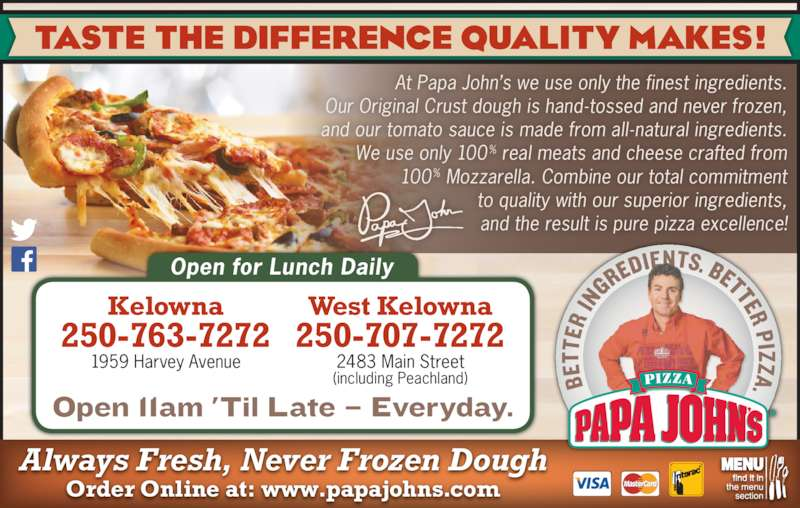 Papa John's Pizza (2507637272) - Display Ad - Order Online at: www.papajohns.com Always Fresh, Never Frozen Dough At Papa John?s we use only the finest ingredients. Our Original Crust dough is hand-tossed and never frozen, and our tomato sauce is made from all -natural ingredients. We use only 100% real meats and cheese crafted from 100% Mozzarella. Combine our total commitment to quality with our superior ingredients, 250-707-7272 2483 Main Street (including Peachland) Open for Lunch Daily  and the result is pure pizza excellence! Kelowna 250-763-7272 1959 Harvey Avenue West Kelowna