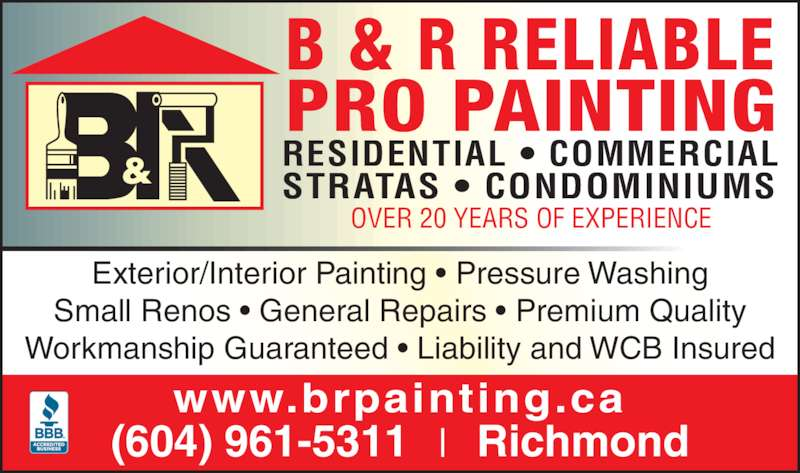 B & R Reliable Pro Painting (604-961-5311) - Display Ad - Exterior/Interior Painting ? Pressure Washing Small Renos ? General Repairs ? Premium Quality Workmanship Guaranteed ? Liability and WCB Insured RESIDENTIAL ? COMMERCIAL STRATAS ? CONDOMINIUMS www.brpainting.ca (604) 961-5311 Richmond B & R RELIABLE PRO PAINTING OVER 20 YEARS OF EXPERIENCE