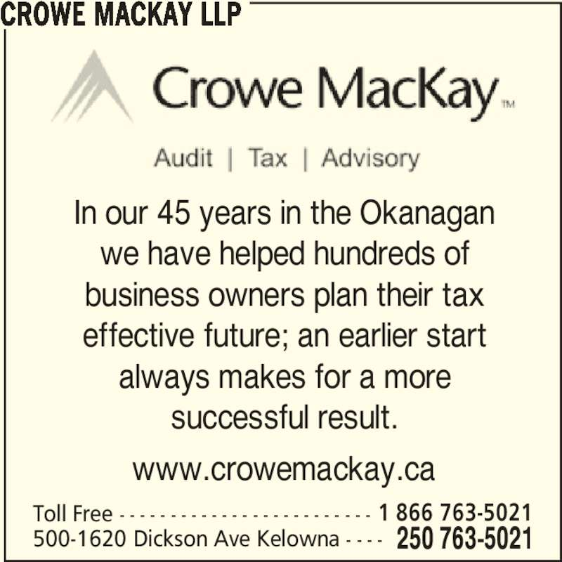 Crowe MacKay LLP (2507635021) - Display Ad - www.crowemackay.ca CROWE MACKAY LLP Toll Free - - - - - - - - - - - - - - - - - - - - - - - - - 250 763-5021500-1620 Dickson Ave Kelowna - - - - 1 866 763-5021 In our 45 years in the Okanagan we have helped hundreds of business owners plan their tax effective future; an earlier start always makes for a more successful result.