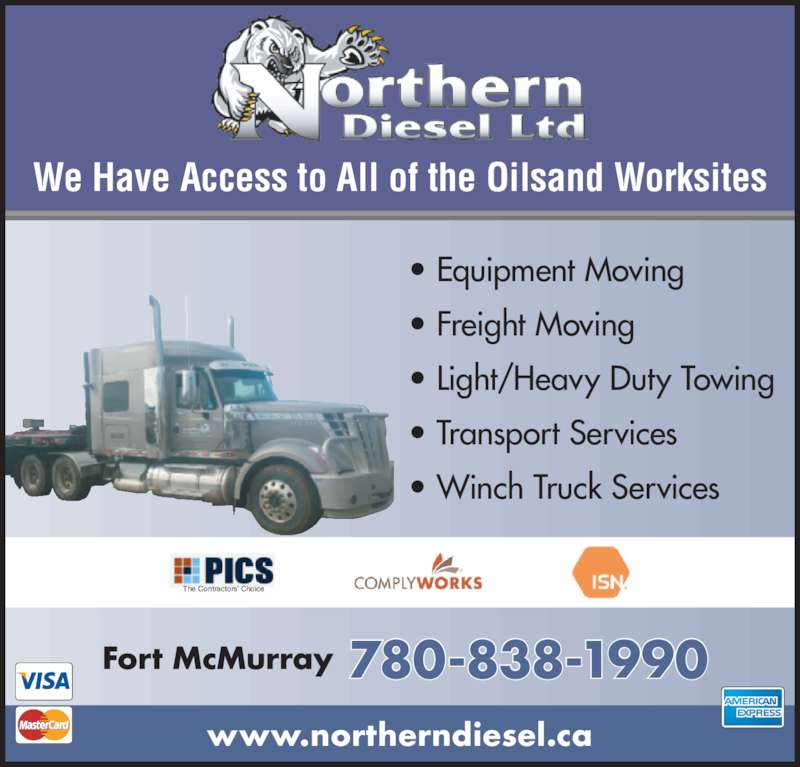 Northern Diesel Ltd (780-838-1990) - Display Ad - ? Freight Moving ? Light/Heavy Duty Towing ? Transport Services ? Winch Truck Services Fort McMurray 780-838-1990 We Have Access to All of the Oilsand Worksites www.northerndiesel.ca The Contractors? Choice ? Equipment Moving