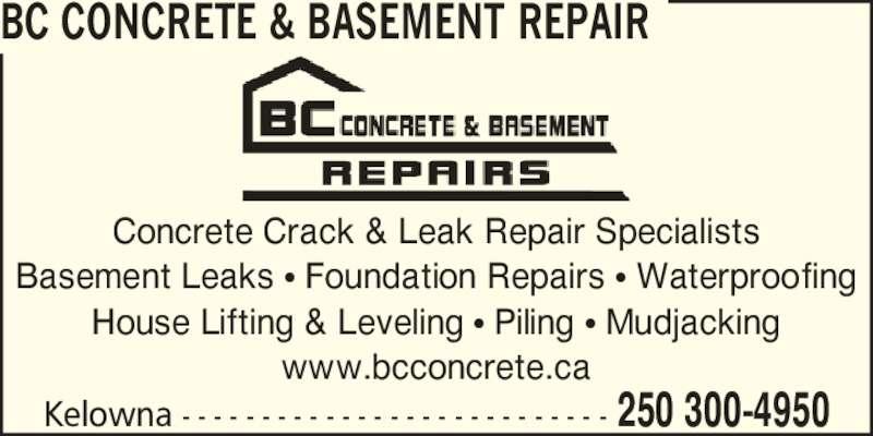 BC Concrete & Basement Repair (250-300-4950) - Display Ad - BC CONCRETE & BASEMENT REPAIR Concrete Crack & Leak Repair Specialists Basement Leaks ? Foundation Repairs ? Waterproofing House Lifting & Leveling ? Piling ? Mudjacking www.bcconcrete.ca Kelowna - - - - - - - - - - - - - - - - - - - - - - - - - - - 250 300-4950