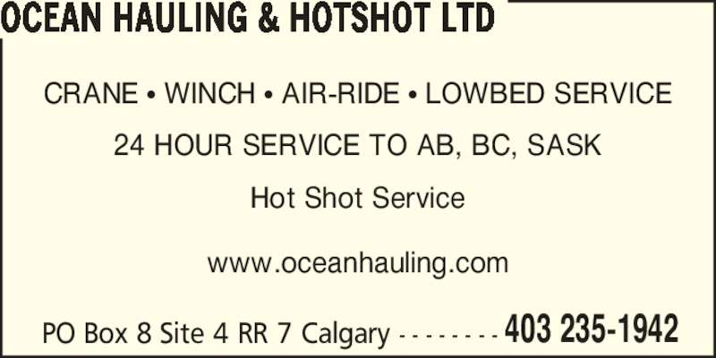 OCEAN Hauling & Hotshot Ltd (403-235-1942) - Display Ad - OCEAN HAULING & HOTSHOT LTD PO Box 8 Site 4 RR 7 Calgary - - - - - - - - CRANE ? WINCH ? AIR-RIDE ? LOWBED SERVICE 24 HOUR SERVICE TO AB, BC, SASK Hot Shot Service www.oceanhauling.com 403 235-1942