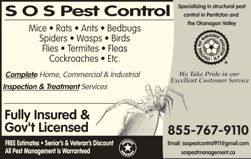 S O S Pest Control Inc (1-855-767-9110) - Display Ad - Mice ? Rats ? Ants ? Bedbugs Spiders ? Wasps ? Birds Flies ? Termites ? Fleas Cockroaches ? Etc. Complete Home, Commercial & Industrial Inspection & Treatment Services FREE Estimates ? Senior?s & Veteran?s Discount All Pest Management is Warranteed Fully Insured & Gov't Licensed S O S Pest Control Specializing in structural pestcontrol in Penticton and  the Okanagan Valley We Take Pride in our  Excellent Customer Service 855-767-9110 sospestmanagement.ca Mice ? Rats ? Ants ? Bedbugs Spiders ? Wasps ? Birds Flies ? Termites ? Fleas Cockroaches ? Etc. Complete Home, Commercial & Industrial Inspection & Treatment Services FREE Estimates ? Senior?s & Veteran?s Discount All Pest Management is Warranteed Fully Insured & Gov't Licensed S O S Pest Control Specializing in structural pestcontrol in Penticton and  the Okanagan Valley We Take Pride in our  Excellent Customer Service 855-767-9110 sospestmanagement.ca