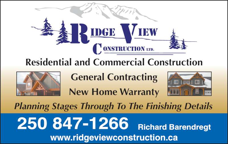 Ridgeview Construction Ltd (250-847-3323) - Display Ad - Residential and Commercial Construction General Contracting New Home Warranty Planning Stages Through To The Finishing Details r v construction ltd. idge iew www.ridgeviewconstruction.ca 250 847-1266 Richard Barendregt