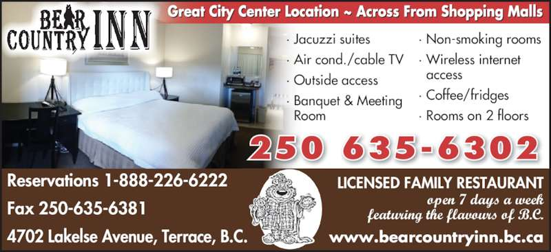 Bear Country Inn (2506356302) - Display Ad - ? Non-smoking rooms ? Wireless internet   access ? Coffee/fridges ? Rooms on 2 floors 250 635-6302 Reservations 1-888-226-6222  Fax 250-635-6381 4702 Lakelse Avenue, Terrace, B.C. LICENSED FAMILY RESTAURANT open 7 days a week featuring the flavours of B.C. www.bearcountryinn.bc.ca ? Jacuzzi suites ? Air cond./cable TV ? Outside access ? Banquet & Meeting   Room