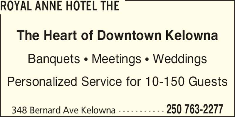 The Royal Anne Hotel (250-763-2277) - Display Ad - The Heart of Downtown Kelowna Banquets ? Meetings ? Weddings Personalized Service for 10-150 Guests 348 Bernard Ave Kelowna - - - - - - - - - - - 250 763-2277 ROYAL ANNE HOTEL THE