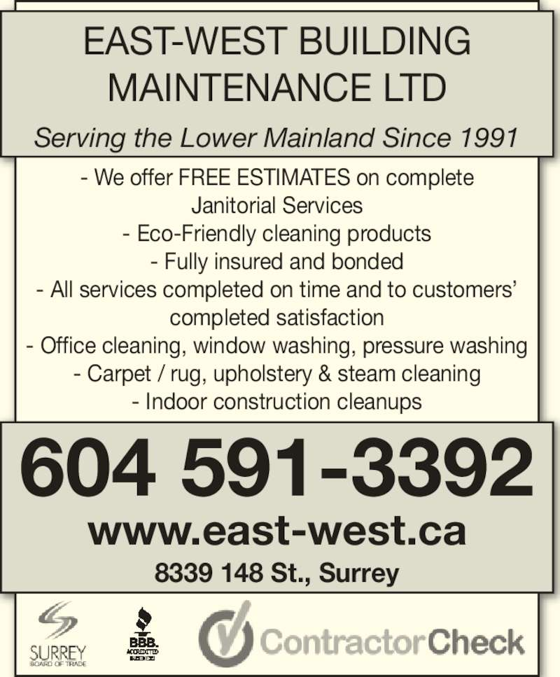 East-West Building Maintenance Ltd (604-591-3392) - Display Ad - - Eco-Friendly cleaning products Janitorial Services - We offer FREE ESTIMATES on complete - Fully insured and bonded - All services completed on time and to customers? completed satisfaction - Office cleaning, window washing, pressure washing - Carpet / rug, upholstery & steam cleaning - Indoor construction cleanups www.east-west.ca 8339 148 St., Surrey EAST-WEST BUILDING MAINTENANCE LTD Serving the Lower Mainland Since 1991 604 591-3392