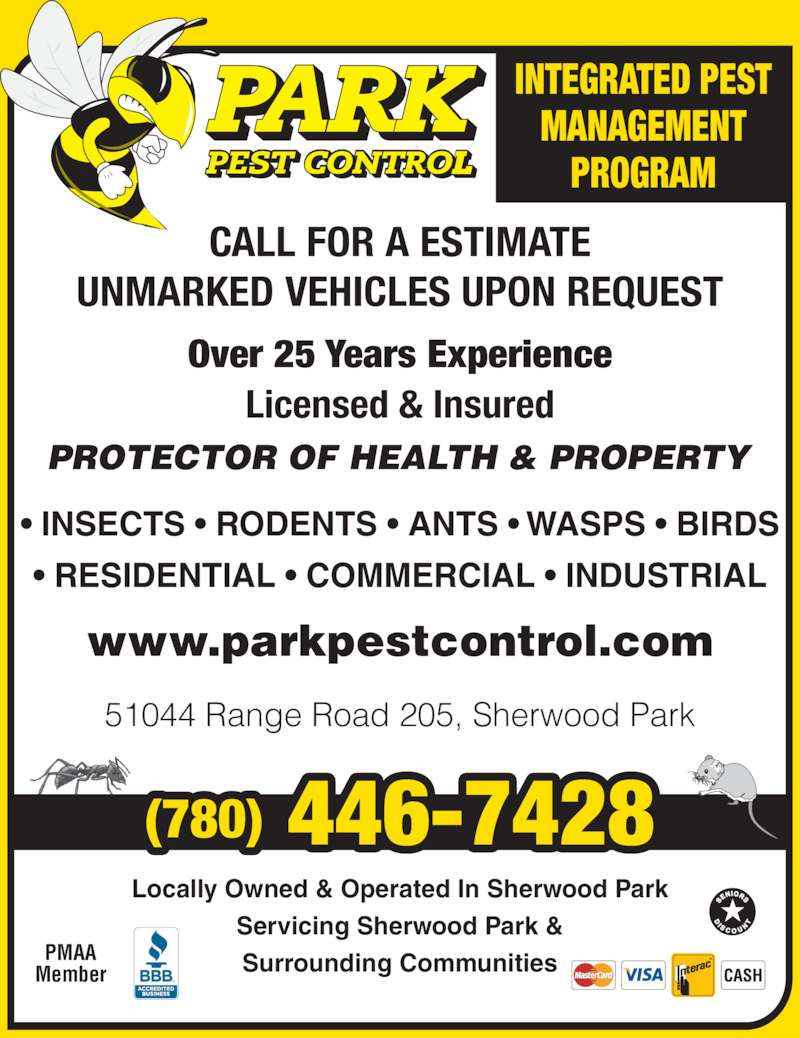 Park Pest Control (7804467428) - Display Ad - ? INSECTS ? RODENTS ? ANTS ? WASPS ? BIRDS ? RESIDENTIAL ? COMMERCIAL ? INDUSTRIAL CALL FOR A ESTIMATE UNMARKED VEHICLES UPON REQUEST PROTECTOR OF HEALTH & PROPERTY Locally Owned & Operated In Sherwood Park Servicing Sherwood Park & Surrounding Communities Over 25 Years Experience Licensed & Insured www.parkpestcontrol.com (780) 446-7428 51044 Range Road 205, Sherwood Park PMAA Member INTEGRATED PEST MANAGEMENT PROGRAM ? INSECTS ? RODENTS ? ANTS ? WASPS ? BIRDS ? RESIDENTIAL ? COMMERCIAL ? INDUSTRIAL CALL FOR A ESTIMATE UNMARKED VEHICLES UPON REQUEST PROTECTOR OF HEALTH & PROPERTY Locally Owned & Operated In Sherwood Park Servicing Sherwood Park & Surrounding Communities Over 25 Years Experience Licensed & Insured www.parkpestcontrol.com (780) 446-7428 51044 Range Road 205, Sherwood Park PMAA Member INTEGRATED PEST MANAGEMENT PROGRAM