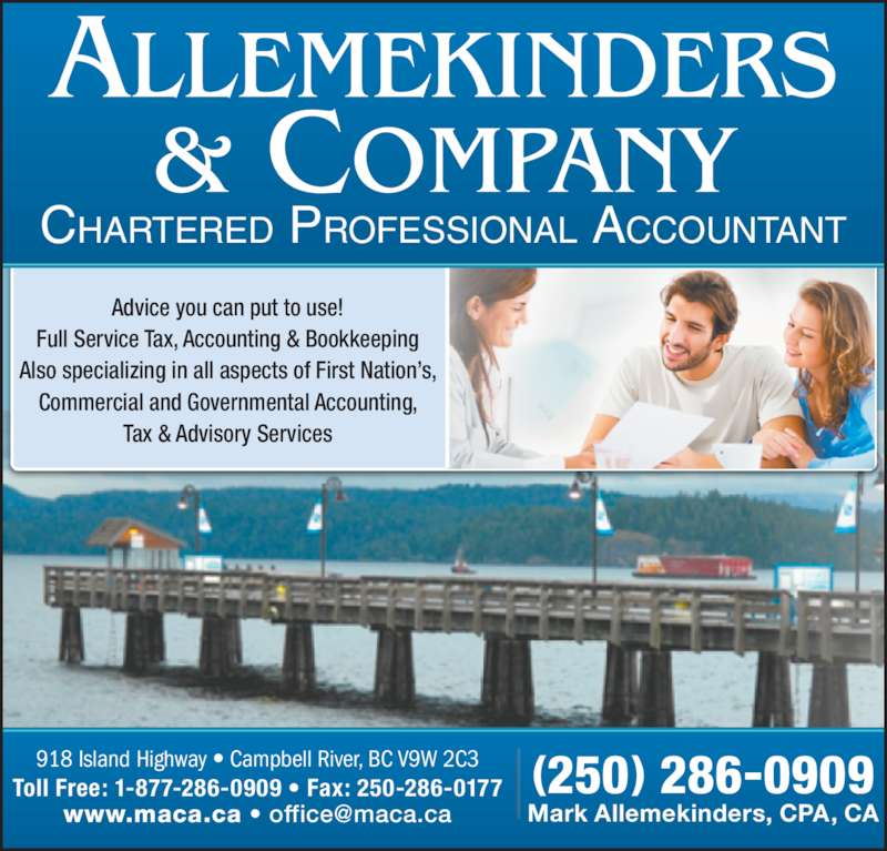 Allemekinders & Co (250-286-0909) - Display Ad - (250) 286-0909 Advice you can put to use! Full Service Tax, Accounting & Bookkeeping Also specializing in all aspects of First Nation?s, Commercial and Governmental Accounting, Tax & Advisory Services Toll Free: 1-877-286-0909 ? Fax: 250-286-0177 918 Island Highway ? Campbell River, BC V9W 2C3 CHARTERED PROFESSIONAL ACCOUNTANT Mark Allemekinders, CPA, CA