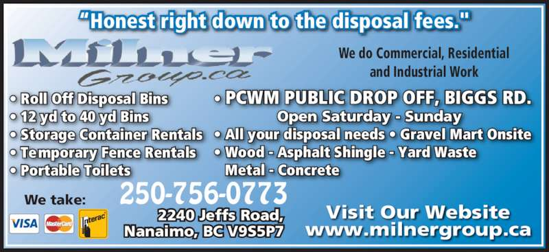 "Milner Group Ventures Inc. (250-756-0773) - Display Ad - ?Honest right down to the disposal fees."" We do Commercial, Residential and Industrial Work Nanaimo, BC V9S5P7 2240 Jeffs Road, We take: 250-756-0773 www.milnergroup.ca Visit Our Website ? Roll Off Disposal Bins ? 12 yd to 40 yd Bins ? Storage Container Rentals ? Temporary Fence Rentals ? Portable Toilets ? PCWM PUBLIC DROP OFF, BIGGS RD.               Open Saturday - Sunday ? All your disposal needs ? Gravel Mart Onsite ? Wood - Asphalt Shingle - Yard Waste  Metal - Concrete ?Honest right down to the disposal fees."" We do Commercial, Residential and Industrial Work Nanaimo, BC V9S5P7 2240 Jeffs Road, We take: 250-756-0773 www.milnergroup.ca Visit Our Website ? Roll Off Disposal Bins ? 12 yd to 40 yd Bins ? Storage Container Rentals ? Temporary Fence Rentals ? Portable Toilets ? PCWM PUBLIC DROP OFF, BIGGS RD.               Open Saturday - Sunday ? All your disposal needs ? Gravel Mart Onsite ? Wood - Asphalt Shingle - Yard Waste  Metal - Concrete"