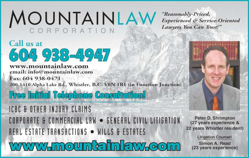 Mountain Law Corp (6049384947) - Display Ad - Free Initial Telephone Consultation! Call us at 604 938-4947 Peter D. Shrimpton (27 years experience & 22 years Whistler resident) Simon A. Read (23 years experience) Litigation Counsel www.mountainlaw.com Fax: 604 938-0471 200-1410 Alpha Lake Rd., Whistler, B.C. V0N 1B1 (in Function Junction) Experienced & Service-Oriented Lawyers You Can Trust!? I C B C  &  O T H E R  I N J U R Y  C L A I M S C O R P O R A T E  &  C O M M E R C I A L  L A W  ?  G E N E R A L  C I V I L  L I T I G A T I O N R E A L  E S T A T E  T R A N S A C T I O N S  ?  W I L L S  &  E S T A T E S www.mountainlaw.com ?Reasonably-Priced,