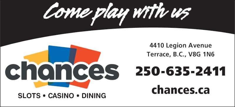 Chances Terrace (250-635-2411) - Display Ad - 250-635-2411 4410 Legion Avenue Terrace, B.C., V8G 1N6 chances.ca SLOTS ? CASINO ? DINING