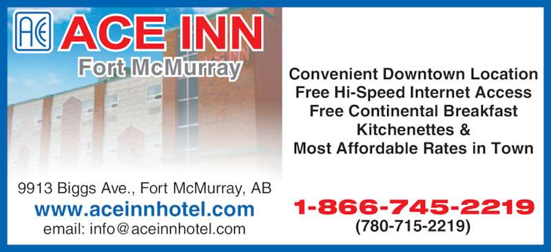 Ace Inn (780-715-2219) - Display Ad - Fort McMurray 1-866-745-2219 (780-715-2219) Free Continental Breakfast Most Affordable Rates in Town Convenient Downtown Location Kitchenettes & Free Hi-Speed Internet Access 9913 Biggs Ave., Fort McMurray, AB www.aceinnhotel.com