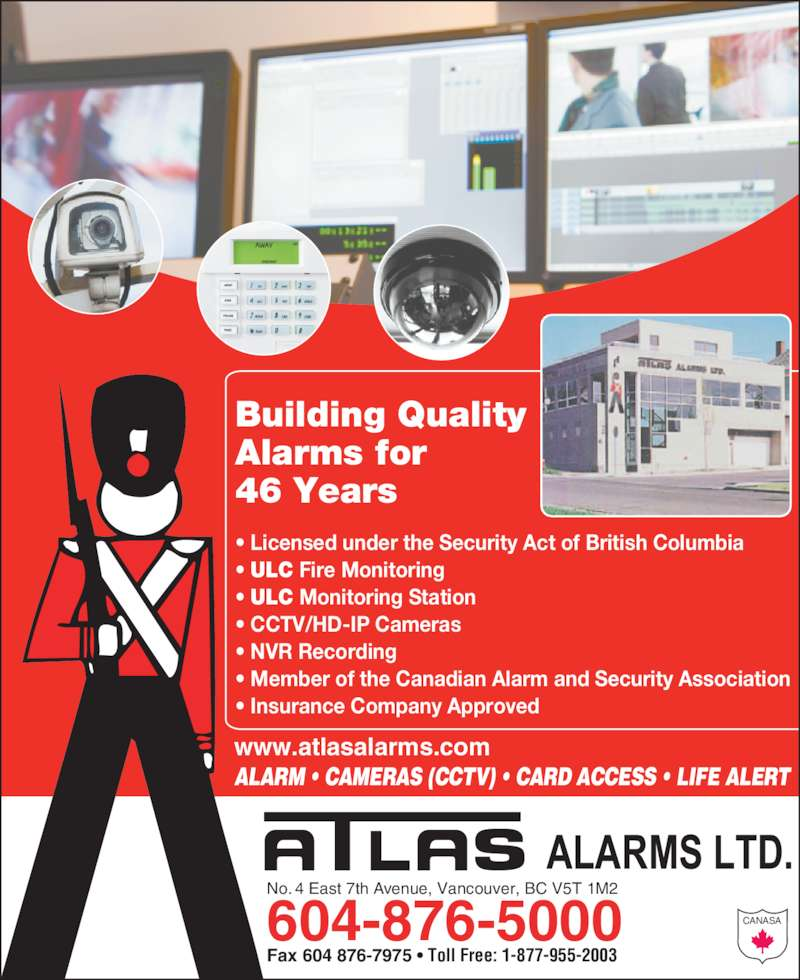Atlas Alarm Systems Ltd (6048765000) - Display Ad - No. 4 East 7th Avenue, Vancouver, BC V5T 1M2 604-876-5000 Fax 604 876-7975 ? Toll Free: 1-877-955-2003 ALARM ? CAMERAS (CCTV) ? CARD ACCESS ? LIFE ALERT www.atlasalarms.com CANASA ? Licensed under the Security Act of British Columbia ? ULC Fire Monitoring ? ULC Monitoring Station ? CCTV/HD-IP Cameras ? NVR Recording ? Member of the Canadian Alarm and Security Association ? Insurance Company Approved Building Quality  Alarms for  46 Years