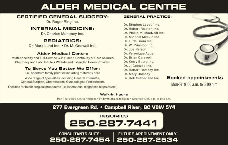 Alder Medical Centre (250-287-7441) - Display Ad - GENERAL PRACTICE:CERTIFIED GENERAL SURGERY: Dr. Roger Ring Inc. INTERNAL MEDICINE: Dr. Charles Mahoney Inc. Dr. Mark Lund Inc. ? Dr. M. Gnawali Inc. Dr. Stephen Lebeuf Inc. Dr. Robert Ralston Inc. Dr. Phillip M. MacNeill Inc. Dr. Micheal Meckin Inc. Dr. L. de Bruin Inc. Dr. W. Prinsloo Inc. Dr. Joe Nelson Dr. Veronique Auger Dr. Brian Carswell Dr. Kerry Baerg Inc. Dr. J. Coetzee Inc. Dr. Robert Ramsey Inc. Dr. Mary Ramsey Dr. Rob Sutherland Inc. Alder Medical Centre Multi-specialty and Full-Service G.P. Clinic ? Continuity of Care Assured Pharmacy and Lab On Site ? Walk-In and Extended Hours Provided To Serve You Better We Offer: Full spectrum family practice including maternity care Wide range of specialties including General Internists,  General Surgeon, Obstetricians, Gynecologist, Pediatricians Facilities for minor surgical procedures (i.e. lacerations, diagnostic biopsies etc.) 277 Evergreen Rd. ? Campbell River, BC V9W 5Y4 INQUIRIES 250-287-7441 FUTURE APPOINTMENT ONLY PEDIATRICS: 250-287-2534 CONSULTANTS SUITE: 250-287-7454 Walk-in hours Mon-Thurs 9:00 a.m. to 7:30 p.m. ? Friday 9:00 a.m. to 5 p.m. ? Saturday 10:00 a.m. to 1:45 p.m. Booked appointments Mon-Fri 9:00 a.m. to 5:00 p.m.