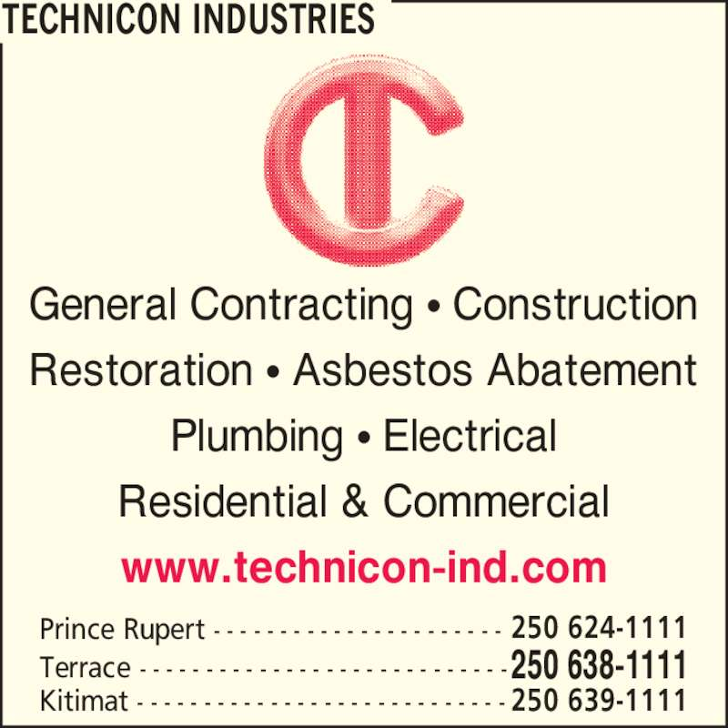 Technicon Industries (2506381111) - Display Ad - General Contracting ? Construction Restoration ? Asbestos Abatement Plumbing ? Electrical Residential & Commercial www.technicon-ind.com 250 638-1111Terrace - - - - - - - - - - - - - - - - - - - - - - - - - - - - Prince Rupert - - - - - - - - - - - - - - - - - - - - - - 250 624-1111 Kitimat - - - - - - - - - - - - - - - - - - - - - - - - - - - - 250 639-1111 TECHNICON INDUSTRIES