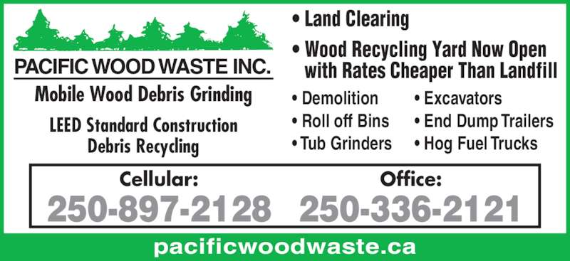 Pacific Wood Waste Inc (250-336-2121) - Display Ad - Mobile Wood Debris Grinding LEED Standard Construction Debris Recycling pacificwoodwaste.ca ? Land Clearing ? Wood Recycling Yard Now Open   with Rates Cheaper Than Landfill ? Demolition ? Roll off Bins ? Tub Grinders ? Excavators ? End Dump Trailers ? Hog Fuel Trucks Cellular:   with Rates Cheaper Than Landfill 250-897-2128 ? Demolition Office: ? Roll off Bins 250-336-2121 ? Tub Grinders Mobile Wood Debris Grinding ? Excavators LEED Standard Construction Debris Recycling pacificwoodwaste.ca ? Land Clearing ? Wood Recycling Yard Now Open ? End Dump Trailers ? Hog Fuel Trucks 250-897-2128 Office: 250-336-2121 Cellular: