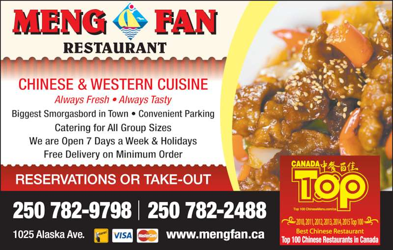 Meng Fan Restaurant (2507829798) - Display Ad - Always Fresh ? Always Tasty Biggest Smorgasbord in Town ? Convenient Parking Catering for All Group Sizes We are Open 7 Days a Week & Holidays Free Delivery on Minimum Order CHINESE & WESTERN CUISINE 250 782-9798   250 782-2488 RESERVATIONS OR TAKE-OUT 1025 Alaska Ave. www.mengfan.ca