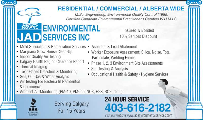 JAD Environmental Services Inc (4036162182) - Display Ad - M.Sc. Engineering, Environmental Quality Control (1985) Certified Canadian Environmental Practitioner ? Certified W.H.M.I.S. ? Mold Specialists & Remediation Services ? Marijuana Grow House Clean-Up ? Indoor Quality Air Testing ? Calgary Health Region Clearance Report ?  Thermal Imaging ? Toxic Gases Detection & Monitoring ? Soil, Oil, Gas & Water Analysis ?  Air Testing For Bacteria In Residential    & Commercial ? Ambient Air Monitoring (PM-10, PM-2.5, NOX, H2S, SO2, etc...) ?  Asbestos & Lead Abatement ?  Worker Exposure Assessment: Silica, Noise, Total     Particulate, Welding Fumes ?  Phase 1, 2, 3 Environment Site Assessments ?  Soil Testing & Analysis ?  Occupational Health & Safety / Hygiene Services 24 HOUR SERVICE 403-616-2182Serving CalgaryFor 15 Years RESIDENTIAL / COMMERCIAL / ALBERTA WIDE Visit our website www.jadenvironmentalservices.com 10% Seniors Discount  Insured & Bonded